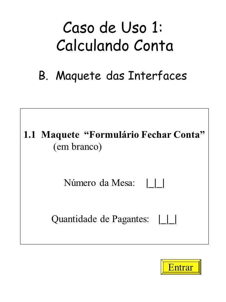 1.1 Maquete Formulário Fechar Conta (em branco) Número da Mesa: |_|_| Quantidade de Pagantes: |_|_| Entrar Caso de Uso 1: Calculando Conta B. Maquete