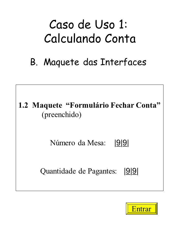 1.2 Maquete Formulário Fechar Conta (preenchido) Número da Mesa: |9|9| Quantidade de Pagantes: |9|9| Entrar Caso de Uso 1: Calculando Conta B. Maquete