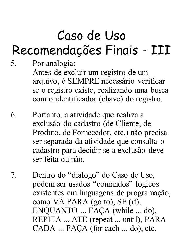 Caso de Uso Recomendações Finais - III 5.Por analogia: Antes de excluir um registro de um arquivo, é SEMPRE necessário verificar se o registro existe,