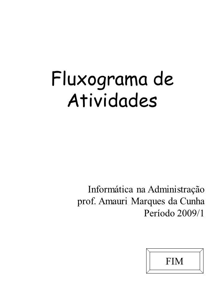 Fluxograma de Atividades Informática na Administração prof. Amauri Marques da Cunha Período 2009/1 FIM