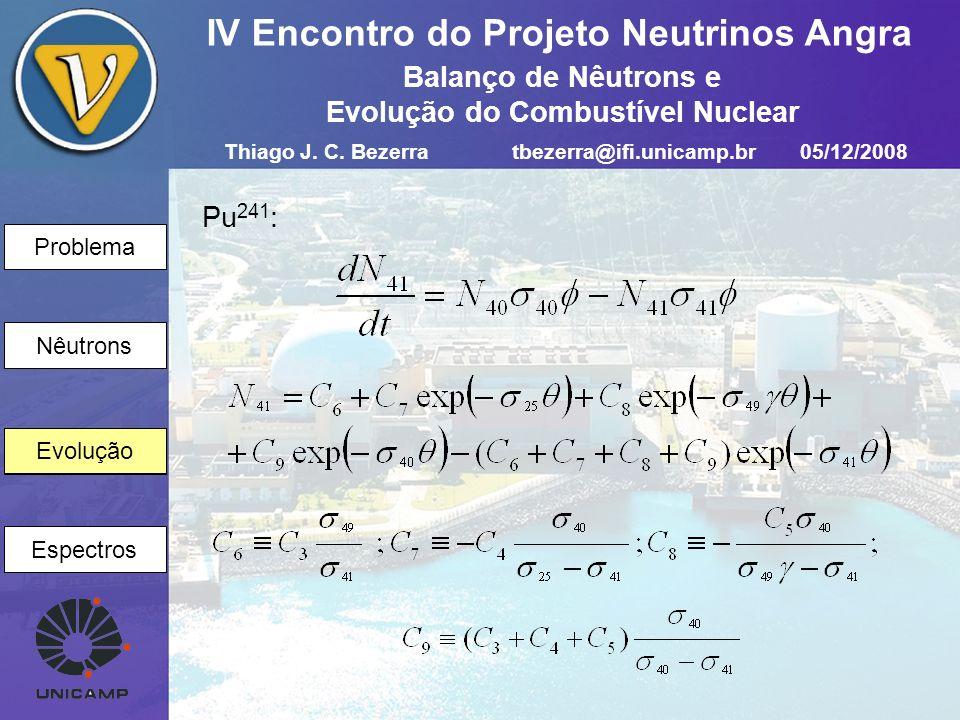 Problema Nêutrons Evolução Espectros IV Encontro do Projeto Neutrinos Angra Evolução Pu 241 : Thiago J. C. Bezerratbezerra@ifi.unicamp.br05/12/2008 Ba