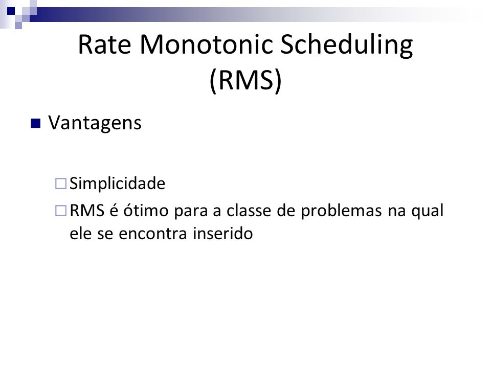 Vantagens Simplicidade RMS é ótimo para a classe de problemas na qual ele se encontra inserido Rate Monotonic Scheduling (RMS)