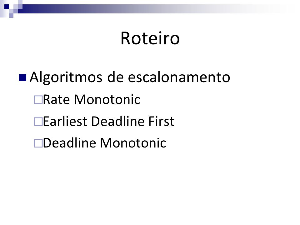 Roteiro Algoritmos de escalonamento Rate Monotonic Earliest Deadline First Deadline Monotonic