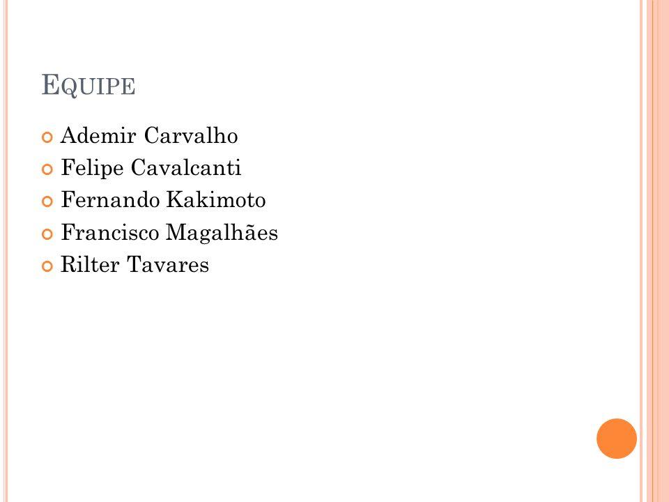 E QUIPE Ademir Carvalho Felipe Cavalcanti Fernando Kakimoto Francisco Magalhães Rilter Tavares
