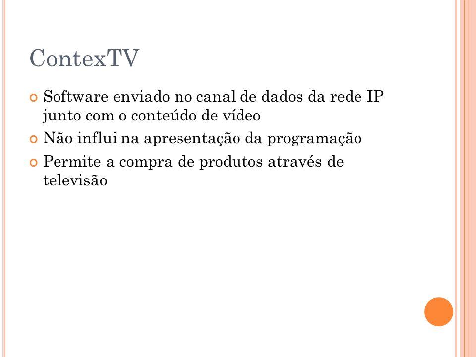 ContexTV Software enviado no canal de dados da rede IP junto com o conteúdo de vídeo Não influi na apresentação da programação Permite a compra de produtos através de televisão