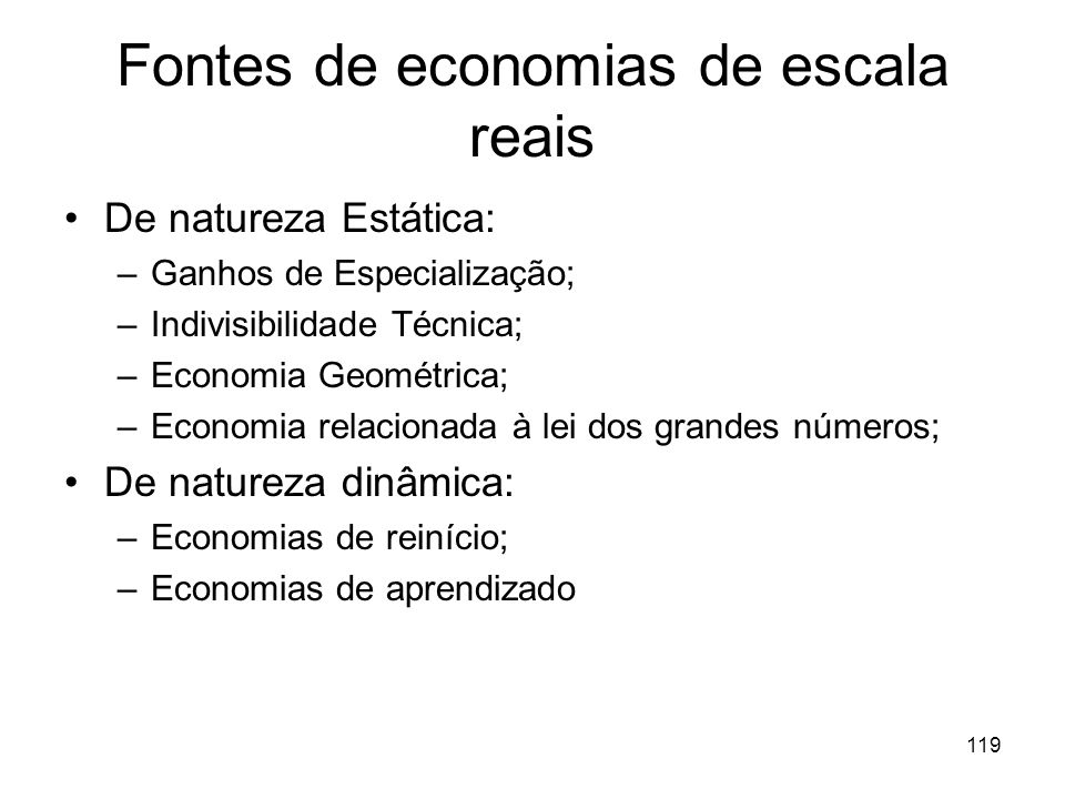 118 Fontes de Economias de Escala Economias de Escala Reais: ocorrem quando reduções de custo são justificadas pela redução na quantidade de fatores p
