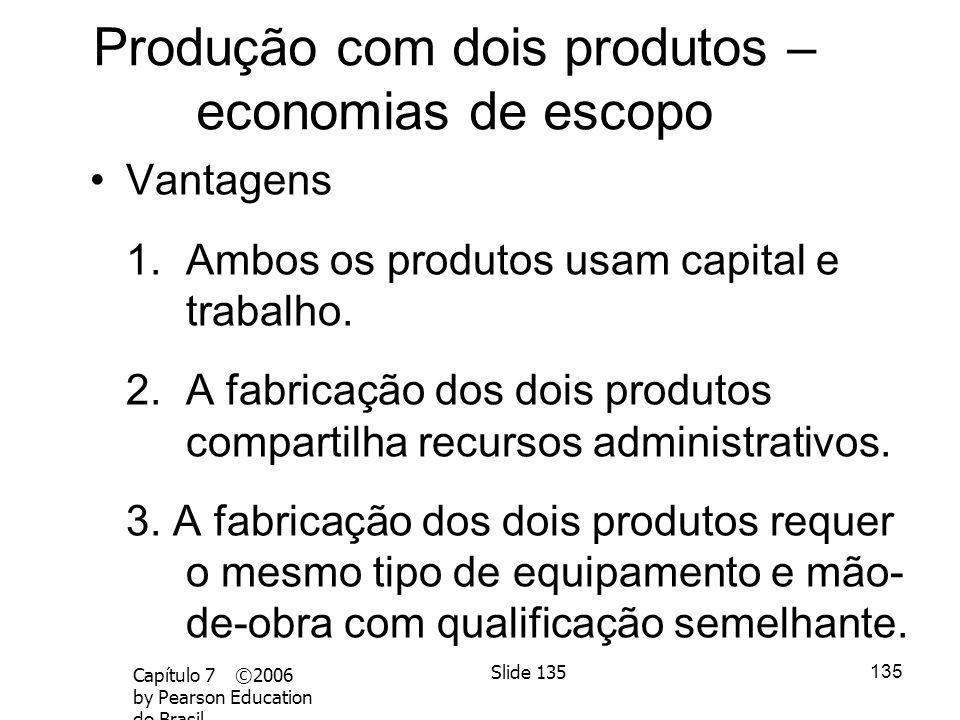 134 Economias de Escopo Ocorrem quando é mais barato produzir/comercializar 2 produtos JUNTOS do que separados Exemplo: abatedouros produzem carne e c