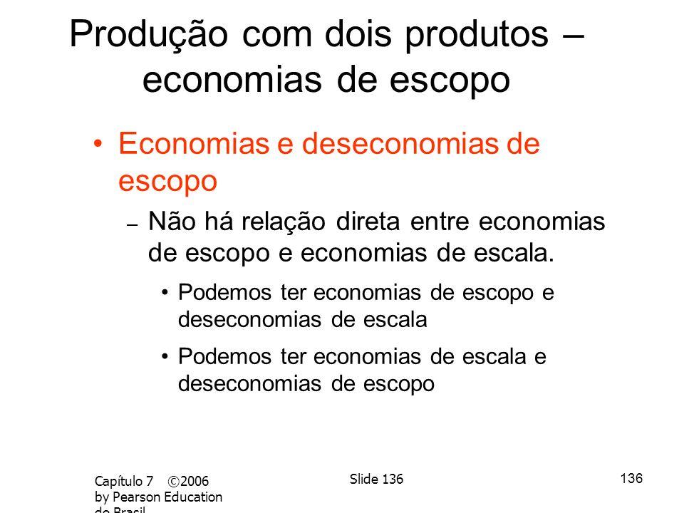 135 Capítulo 7 ©2006 by Pearson Education do Brasil Slide 135 Vantagens 1.Ambos os produtos usam capital e trabalho. 2.A fabricação dos dois produtos