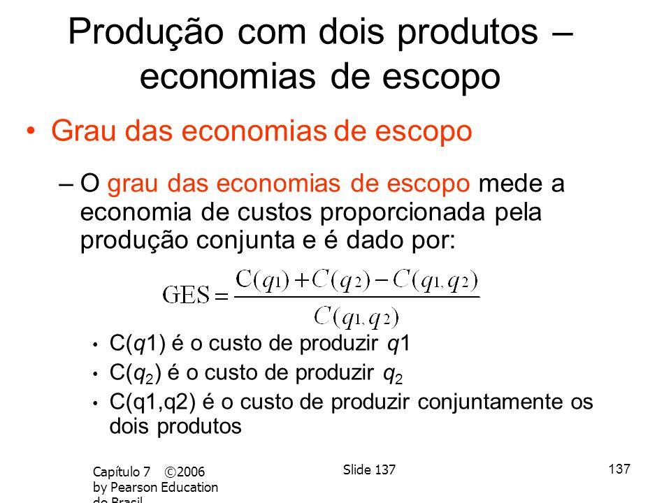 136 Capítulo 7 ©2006 by Pearson Education do Brasil Slide 136 Economias e deseconomias de escopo – Não há relação direta entre economias de escopo e e
