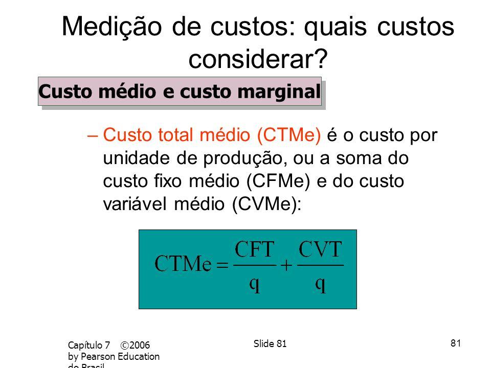 80 Capítulo 7 ©2006 by Pearson Education do BrasilSlide 80 Medição de custos: quais custos considerar? Custo médio e custo marginal –Custo marginal (C