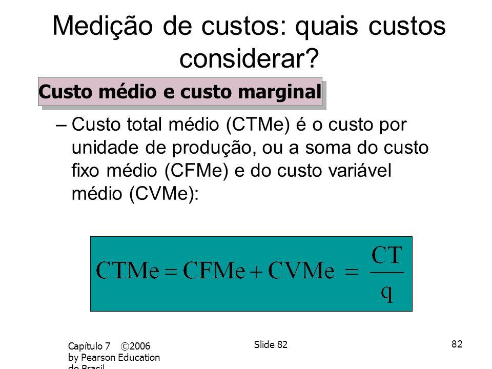 81 Capítulo 7 ©2006 by Pearson Education do Brasil Slide 81 Medição de custos: quais custos considerar? –Custo total médio (CTMe) é o custo por unidad