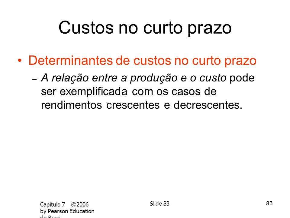 82 Capítulo 7 ©2006 by Pearson Education do Brasil Slide 82 Medição de custos: quais custos considerar? –Custo total médio (CTMe) é o custo por unidad
