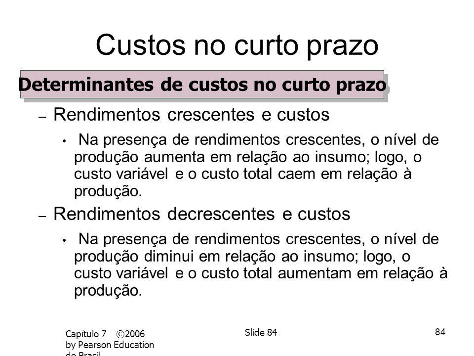 83 Capítulo 7 ©2006 by Pearson Education do Brasil Slide 83 Custos no curto prazo Determinantes de custos no curto prazo – A relação entre a produção