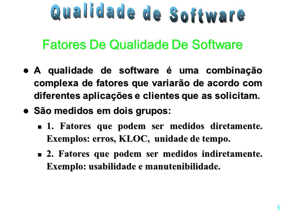 5 A qualidade de software é uma combinação complexa de fatores que variarão de acordo com diferentes aplicações e clientes que as solicitam. A qualida