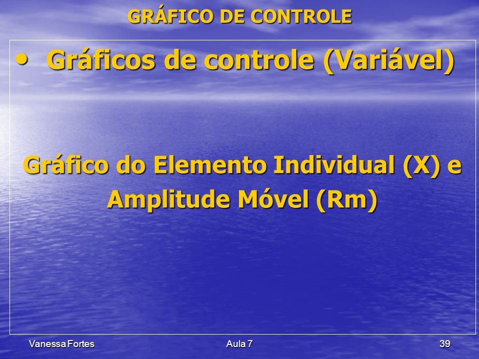 Vanessa FortesAula 739 Gráficos de controle (Variável) Gráficos de controle (Variável) Gráfico do Elemento Individual (X) e Amplitude Móvel (Rm) GRÁFI