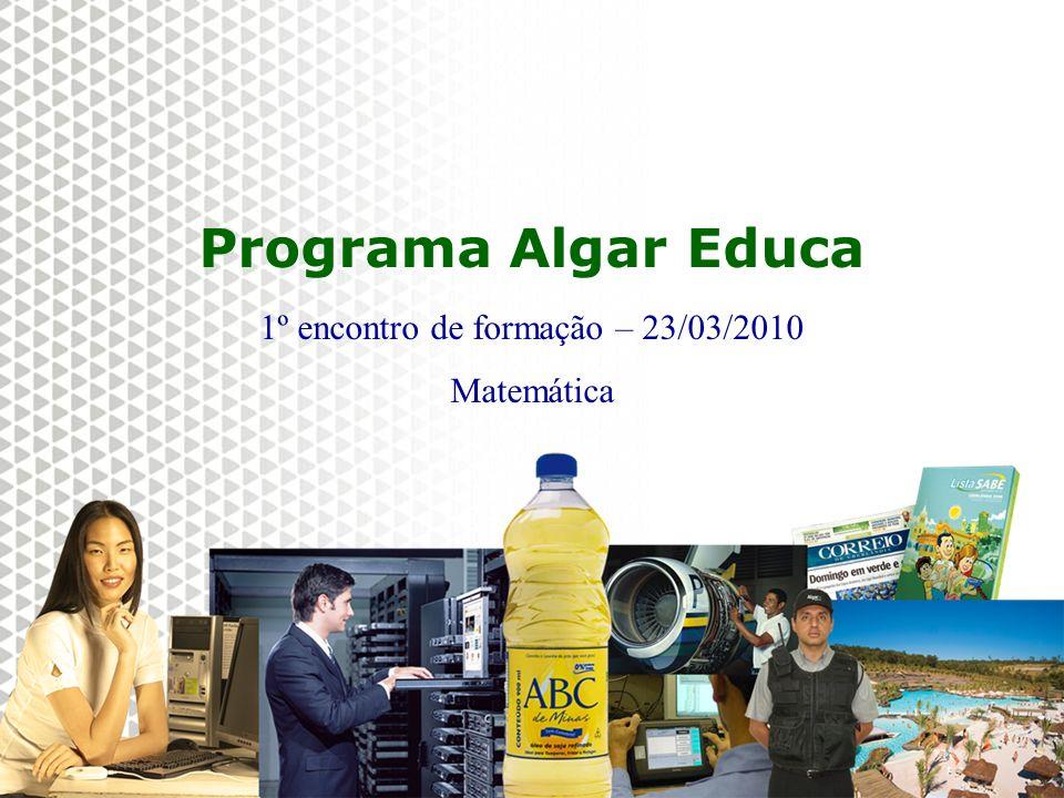 Reunião Gerencial, 20/05/2008 Instituto Algar 2010 Programa Algar Educa 1º encontro de formação – 23/03/2010 Matemática