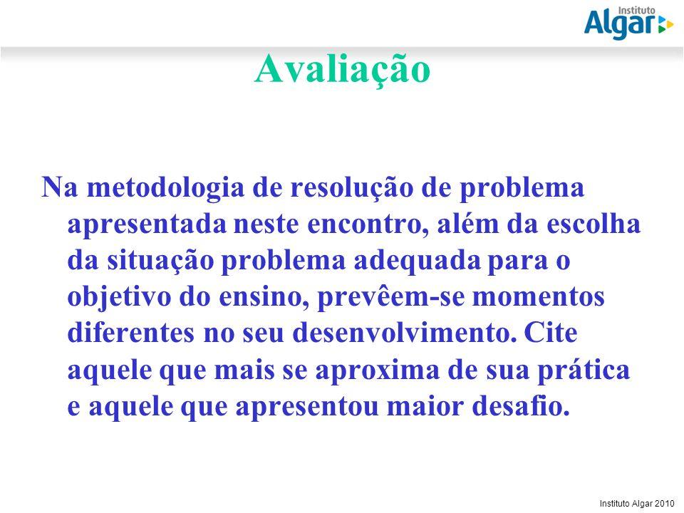 Reunião Gerencial, 20/05/2008 Instituto Algar 2010 Avaliação Na metodologia de resolução de problema apresentada neste encontro, além da escolha da si