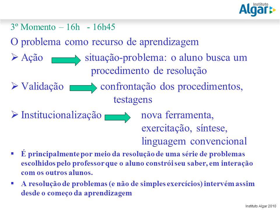Reunião Gerencial, 20/05/2008 Instituto Algar 2010 3º Momento – 16h - 16h45 O problema como recurso de aprendizagem Ação situação-problema: o aluno bu