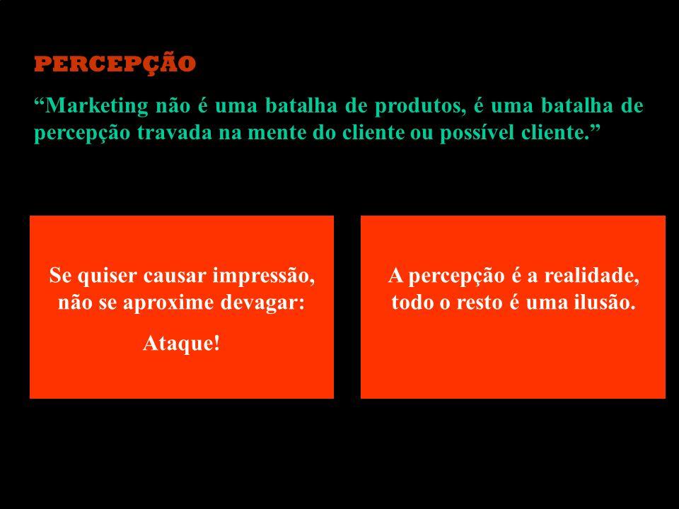 PERCEPÇÃO Marketing não é uma batalha de produtos, é uma batalha de percepção travada na mente do cliente ou possível cliente. Se quiser causar impres