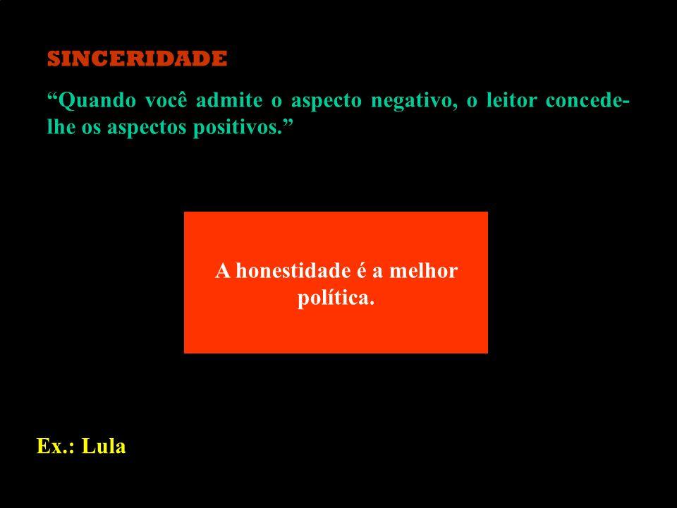 SINCERIDADE Quando você admite o aspecto negativo, o leitor concede- lhe os aspectos positivos. Ex.: Lula A honestidade é a melhor política.
