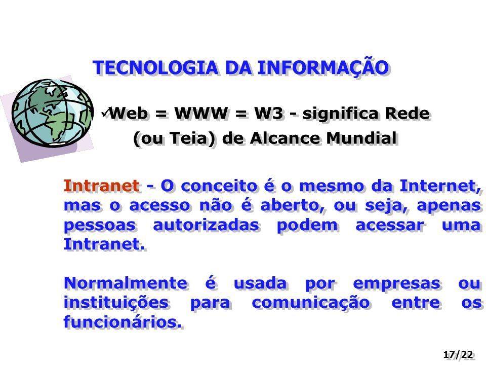 TECNOLOGIA DA INFORMAÇÃO 17/22 Web = WWW = W3 - significa Rede (ou Teia) de Alcance Mundial Intranet - O conceito é o mesmo da Internet, mas o acesso