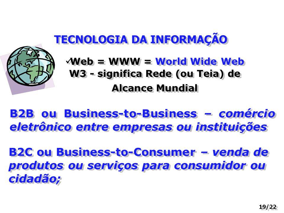 TECNOLOGIA DA INFORMAÇÃO 19/22 Web = WWW = World Wide Web W3 - significa Rede (ou Teia) de Alcance Mundial B2B ou Business-to-Business – comércio elet