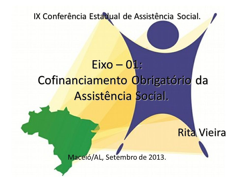 IX Conferência Estadual de Assistência Social. Eixo – 01: Cofinanciamento Obrigatório da Assistência Social. Rita Vieira Maceió/AL, Setembro de 2013.