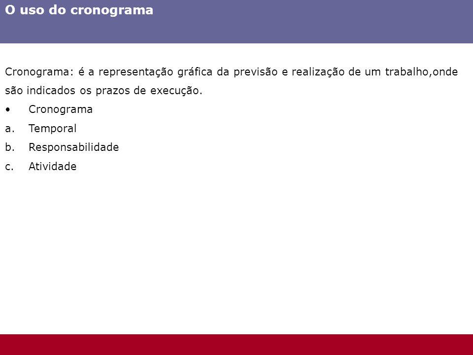 O uso do cronograma Cronograma: é a representação gráfica da previsão e realização de um trabalho,onde são indicados os prazos de execução. Cronograma