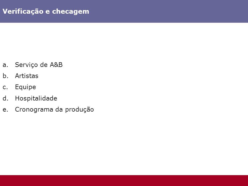Verificação e checagem a.Serviço de A&B b.Artistas c.Equipe d.Hospitalidade e.Cronograma da produção