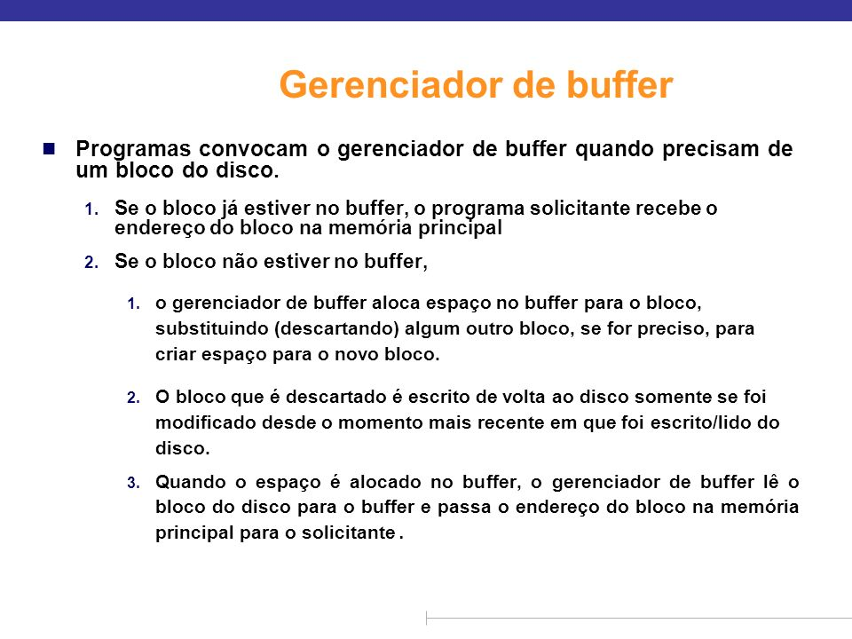 Gerenciador de buffer n Programas convocam o gerenciador de buffer quando precisam de um bloco do disco. 1. Se o bloco já estiver no buffer, o program