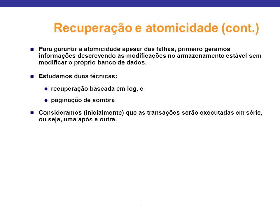Recuperação e atomicidade (cont.) n Para garantir a atomicidade apesar das falhas, primeiro geramos informações descrevendo as modificações no armazen