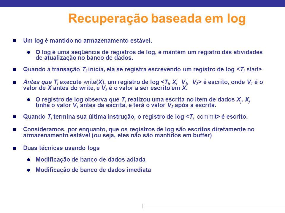 Recuperação baseada em log n Um log é mantido no armazenamento estável. l O log é uma seqüência de registros de log, e mantém um registro das atividad