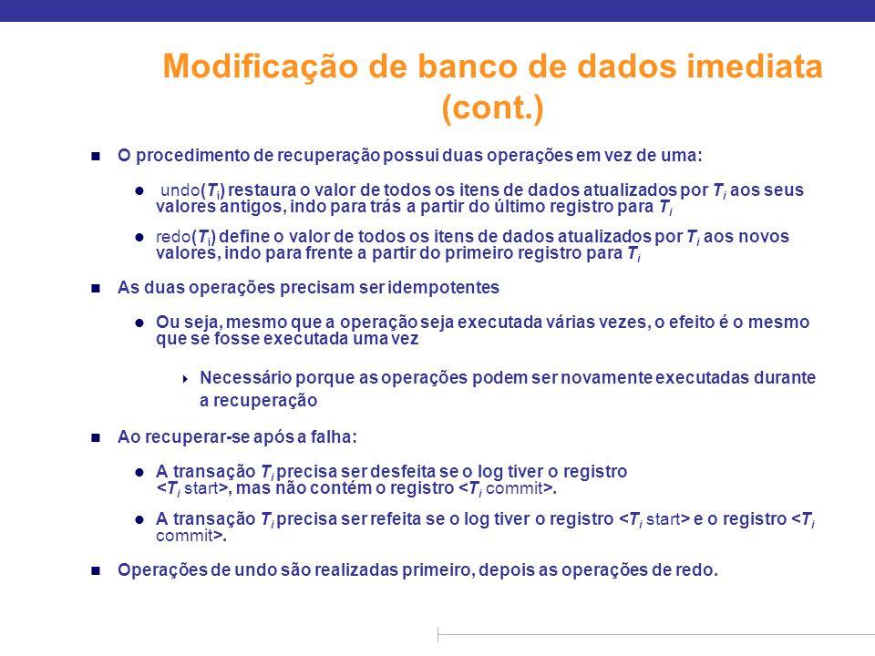Modificação de banco de dados imediata (cont.) n O procedimento de recuperação possui duas operações em vez de uma: l undo(T i ) restaura o valor de t