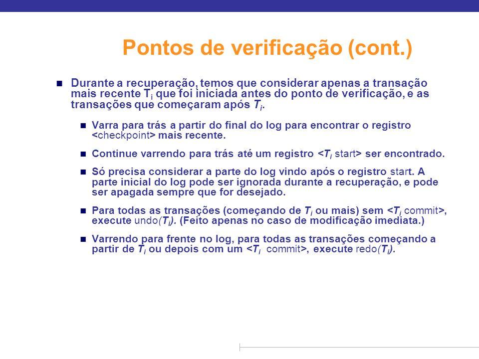 Exemplo de pontos de verificação T 1 pode ser ignorada (atualizações já enviadas ao disco devido ao ponto de verificação) n T 2 e T 3 refeitos n T 4 refeito TcTc TfTf T1T1 T2T2 T3T3 T4T4 ponto de verificação falha no sistema
