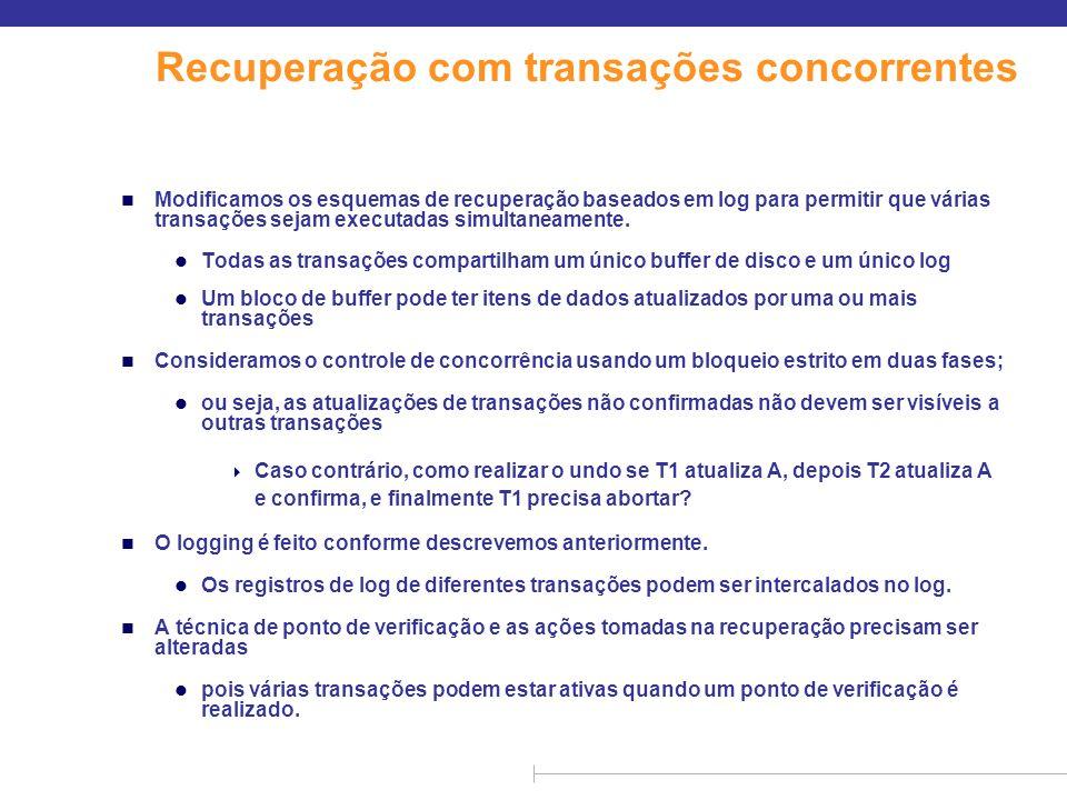 Recuperação com transações concorrentes n Modificamos os esquemas de recuperação baseados em log para permitir que várias transações sejam executadas