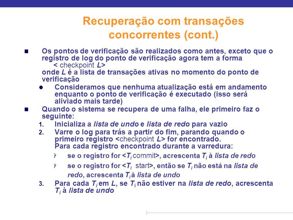 Recuperação com transações concorrentes (cont.) n Neste ponto, lista de undo consiste em transações incompletas, que precisam ser desfeitas, e lista de redo consiste em transações acabadas, que precisam ser refeitas.