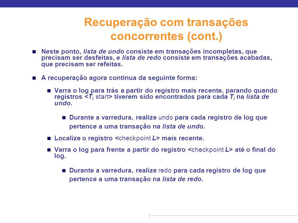 Recuperação com transações concorrentes (cont.) n Neste ponto, lista de undo consiste em transações incompletas, que precisam ser desfeitas, e lista d