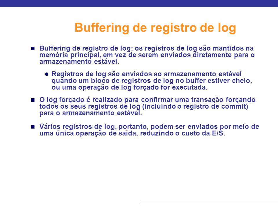 Buffering de registro de log (cont.) n As regras a seguir precisam ser seguidas se os registros de log forem colocados em buffer: l Os registros de log são enviados para o armazenamento estável na ordem em que são criados.