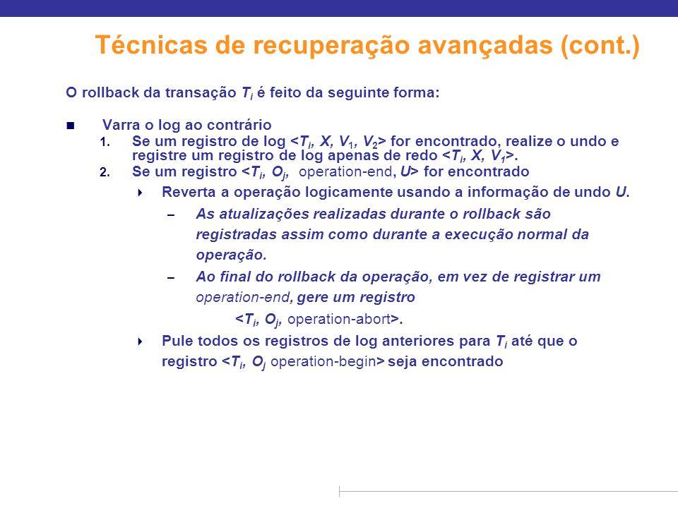 Técnicas de recuperação avançadas (cont.) O rollback da transação T i é feito da seguinte forma: n Varra o log ao contrário 1. Se um registro de log f