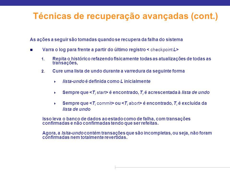 Técnicas de recuperação avançadas (cont.) Recuperação de falha do sistema (cont.) n Varra o log para trás, realizando o undo nos registros de log das transações encontradas na lista de undo.