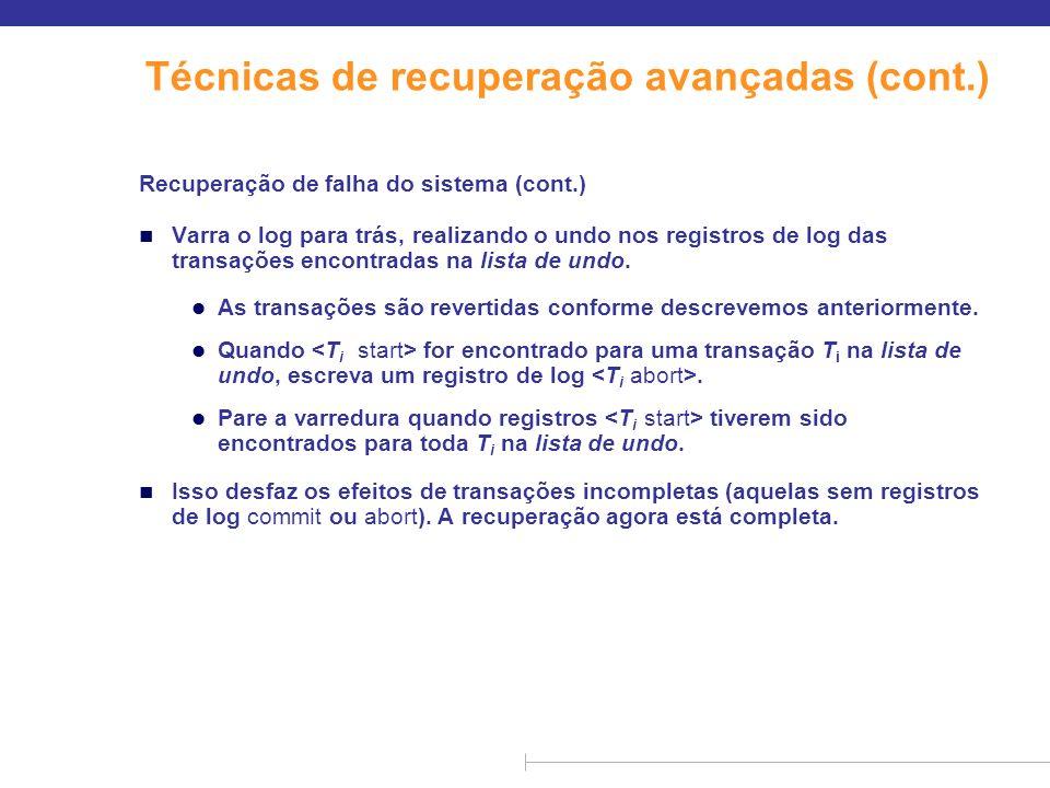 Técnicas de recuperação avançadas (cont.) n O ponto de verificação é feito da seguinte forma: n Envie todos os registros na memória para o armazenamento estável n Gere em disco todos os blocos de buffer modificados n Envie para o log no armazenamento estável um registro.