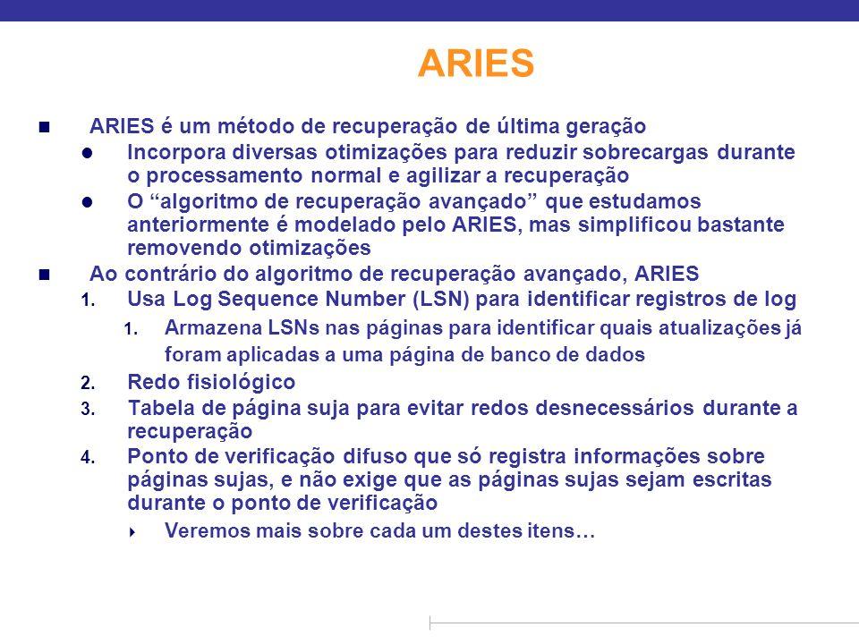 ARIES n ARIES é um método de recuperação de última geração l Incorpora diversas otimizações para reduzir sobrecargas durante o processamento normal e
