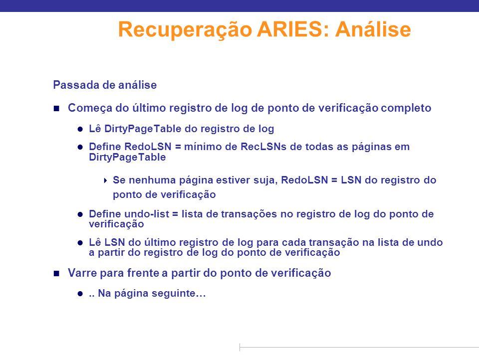 Recuperação ARIES: Análise (cont.) Passada de análise (cont.) n Varre para frente a partir do ponto de verificação l Se qualquer registro de log encontrado para a transação não estiver na lista de undo, acrescenta transação à lista de undo l Sempre que um registro de log de atualização for encontrado Se a página não estiver na DirtyPageTable, ela é acrescentada com RecLSN definido como o LSN do registro de log de atualização l Se o registro de long final da transação for encontrado, exclui transação da lista de undo l Registra último registro de log para cada transação na lista de undo Pode ser necessário para undo posterior n Ao final da passada de análise: l RedoLSN determina onde iniciar passada de undo l RecLSN para cada página em DirtyPageTable usada para minimizar o trabalho de redo l Todas as transações na lista de undo precisam ser revertidas