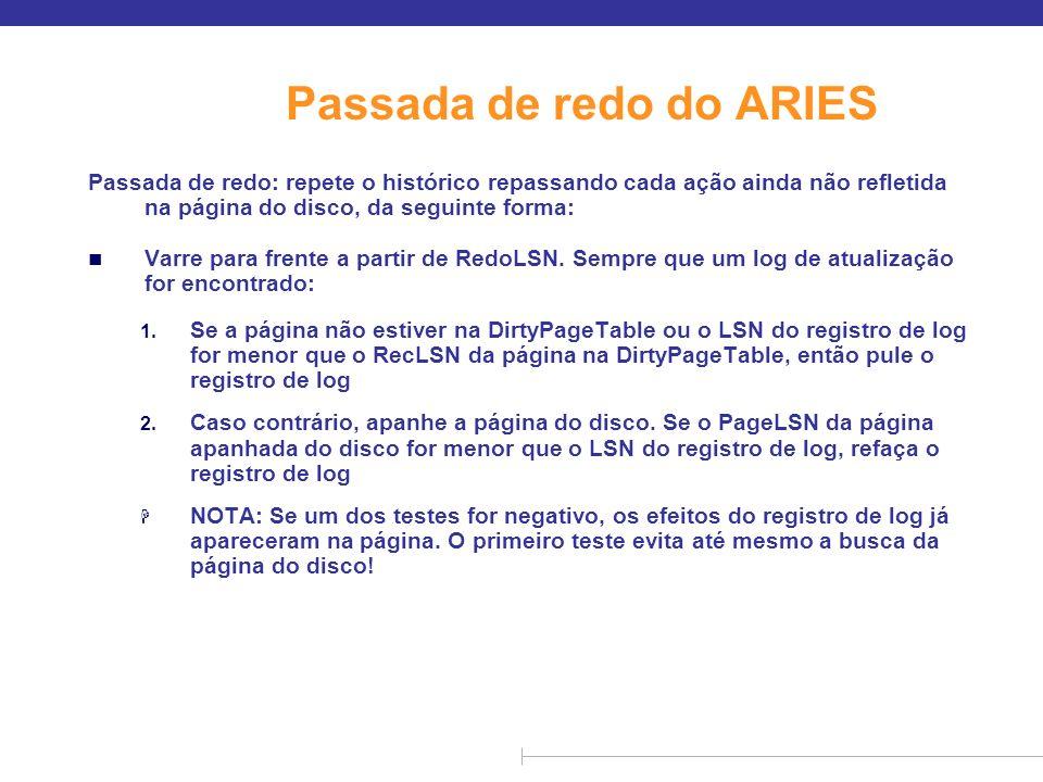 Ações de undo do ARIES n Quando um undo é realizado para um registro de log de atualização l Gere um CLR contendo a ação de undo realizada (ações realizadas durante o undo são registrados fisicamente ou fisiologicamente).