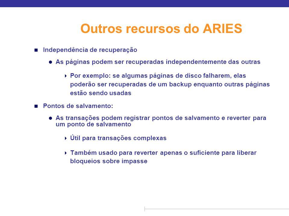 Outros recursos do ARIES n Independência de recuperação l As páginas podem ser recuperadas independentemente das outras Por exemplo: se algumas página