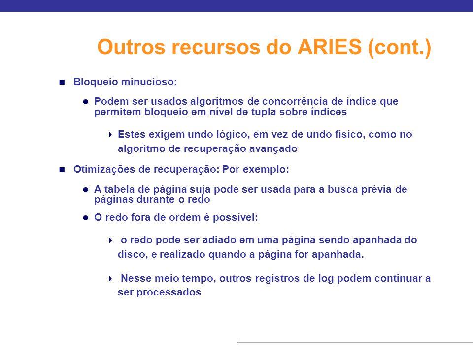 Outros recursos do ARIES (cont.) n Bloqueio minucioso: l Podem ser usados algoritmos de concorrência de índice que permitem bloqueio em nível de tupla