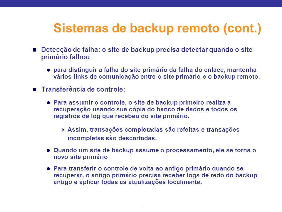Sistemas de backup remoto (cont.) n Tempo para recuperação: Para reduzir o atraso na retomada, o site de backup periodicamente processa os registros de log de redo (com efeito, realizando a recuperação do estado anterior do banco de dados), realiza um ponto de verificação e pode então excluir partes mais antigas do log.