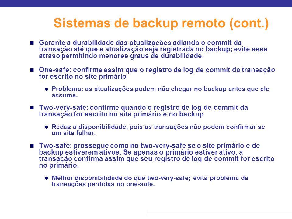 Sistemas de backup remoto (cont.) n Garante a durabilidade das atualizações adiando o commit da transação até que a atualização seja registrada no bac