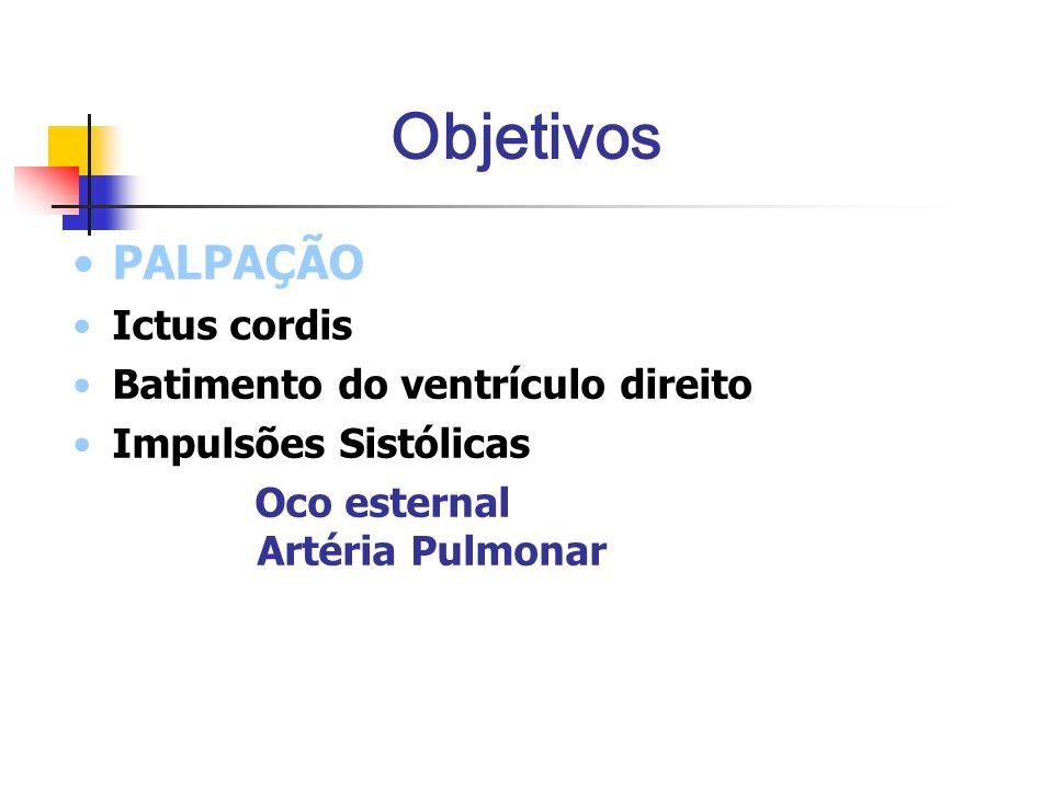 Objetivos PALPAÇÃO Ictus cordis Batimento do ventrículo direito Impulsões Sistólicas Oco esternal Artéria Pulmonar