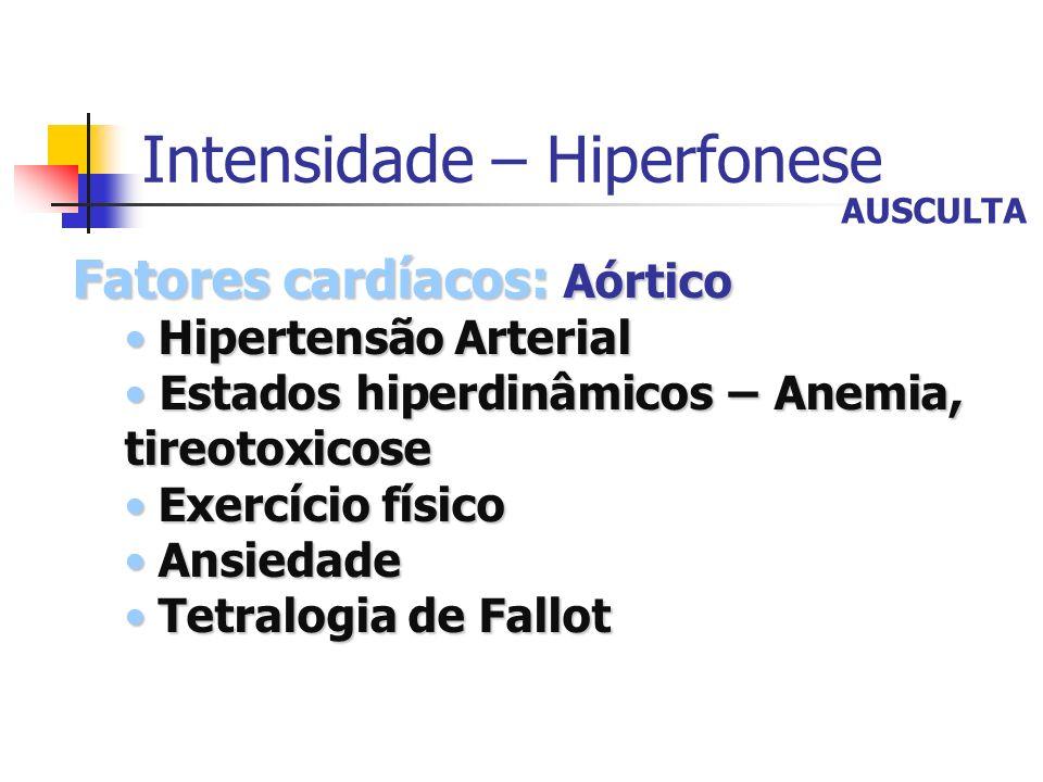 Intensidade – Hiperfonese Fatores cardíacos: Aórtico Hipertensão Arterial Hipertensão Arterial Estados hiperdinâmicos – Anemia, tireotoxicose Estados